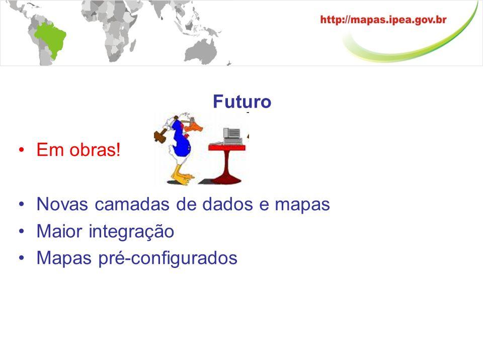 Futuro Em obras! Novas camadas de dados e mapas Maior integração Mapas pré-configurados