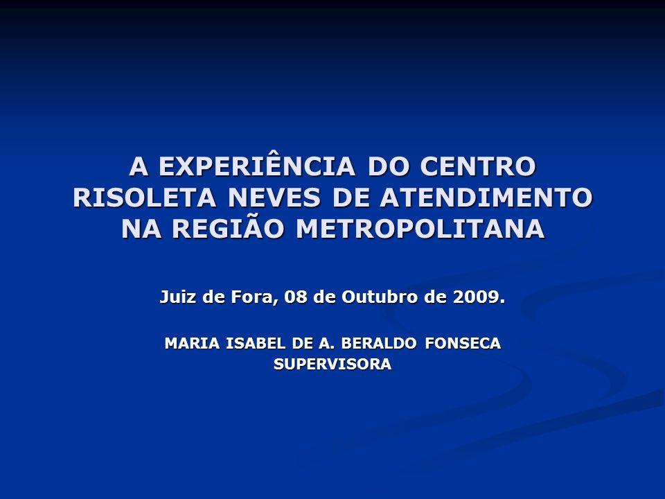 A EXPERIÊNCIA DO CENTRO RISOLETA NEVES DE ATENDIMENTO NA REGIÃO METROPOLITANA Juiz de Fora, 08 de Outubro de 2009. MARIA ISABEL DE A. BERALDO FONSECA