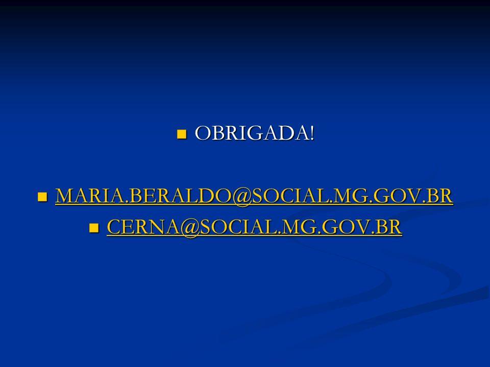 OBRIGADA! OBRIGADA! MARIA.BERALDO@SOCIAL.MG.GOV.BR MARIA.BERALDO@SOCIAL.MG.GOV.BR MARIA.BERALDO@SOCIAL.MG.GOV.BR CERNA@SOCIAL.MG.GOV.BR CERNA@SOCIAL.M