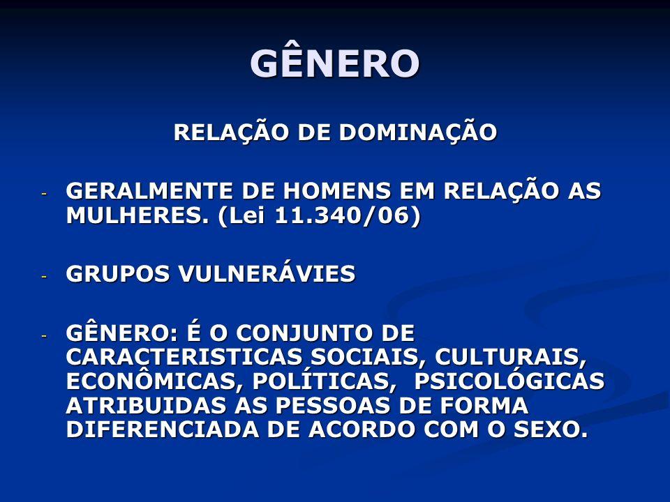 GÊNERO RELAÇÃO DE DOMINAÇÃO - GERALMENTE DE HOMENS EM RELAÇÃO AS MULHERES. (Lei 11.340/06) - GRUPOS VULNERÁVIES - GÊNERO: É O CONJUNTO DE CARACTERISTI