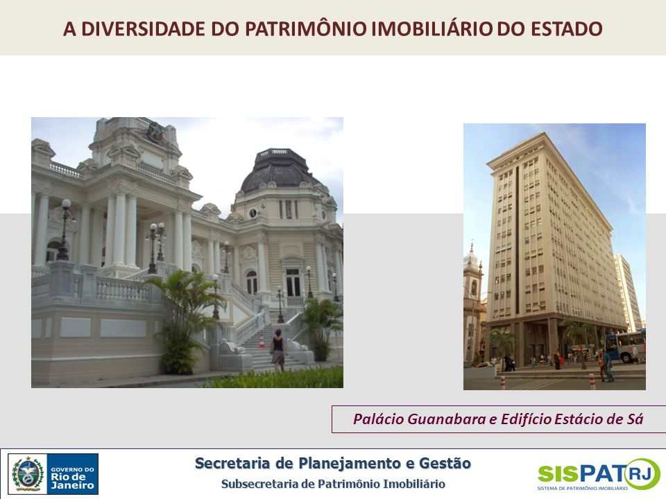 Palácio Guanabara e Edifício Estácio de Sá A DIVERSIDADE DO PATRIMÔNIO IMOBILIÁRIO DO ESTADO Secretaria de Planejamento e Gestão Subsecretaria de Patr
