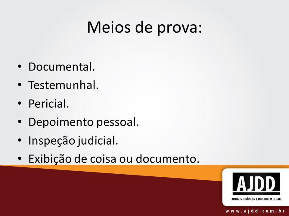 Meios de prova: Documental. Testemunhal. Pericial. Depoimento pessoal. Inspeção judicial. Exibição de coisa ou documento.