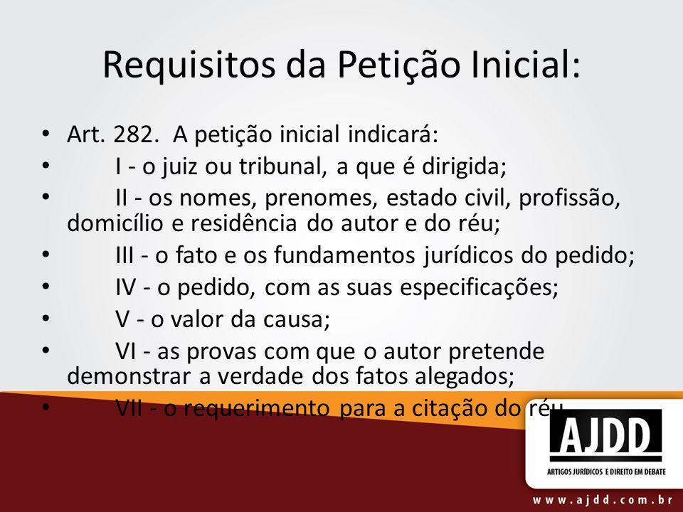 Requisitos da Petição Inicial: Art. 282. A petição inicial indicará: I - o juiz ou tribunal, a que é dirigida; II - os nomes, prenomes, estado civil,