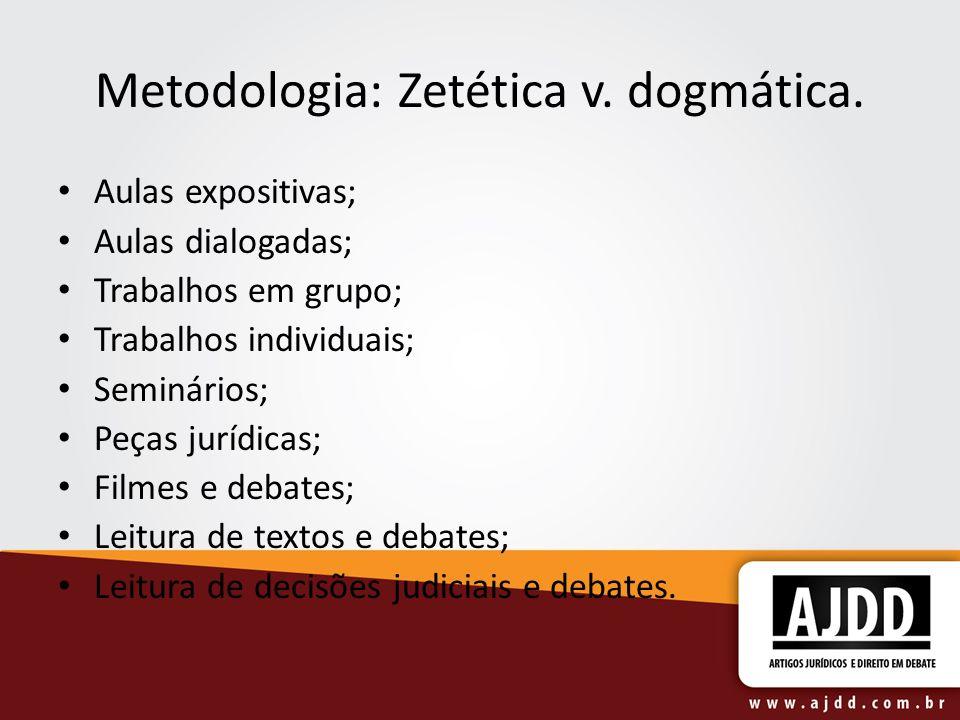 Metodologia: Zetética v. dogmática. Aulas expositivas; Aulas dialogadas; Trabalhos em grupo; Trabalhos individuais; Seminários; Peças jurídicas; Filme