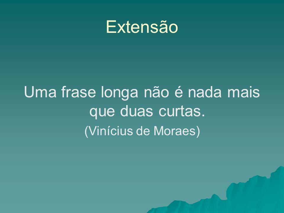 Extensão Uma frase longa não é nada mais que duas curtas. (Vinícius de Moraes)