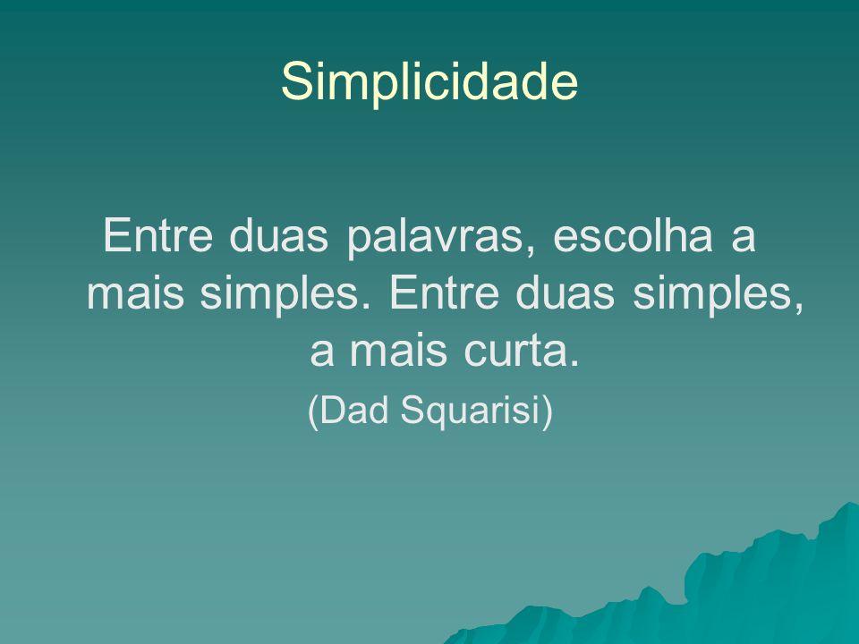 Simplicidade Entre duas palavras, escolha a mais simples. Entre duas simples, a mais curta. (Dad Squarisi)