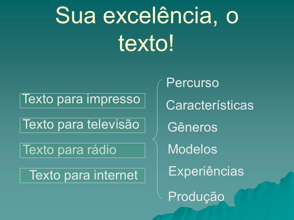 Sua excelência, o texto! Texto para rádio Percurso Texto para impresso Modelos Texto para televisão Características Gêneros Texto para internet Experi