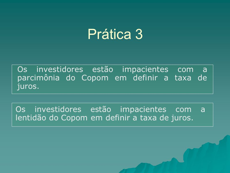Prática 3 Os investidores estão impacientes com a parcimônia do Copom em definir a taxa de juros. Os investidores estão impacientes com a lentidão do