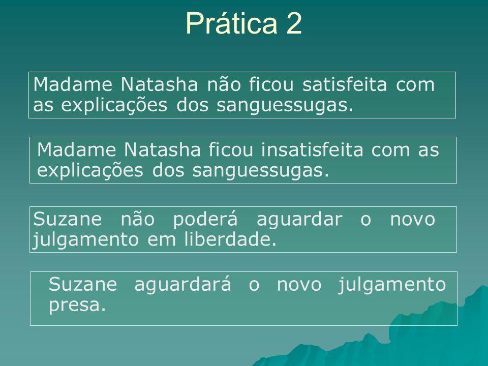 Prática 2 Madame Natasha não ficou satisfeita com as explicações dos sanguessugas. Madame Natasha ficou insatisfeita com as explicações dos sanguessug