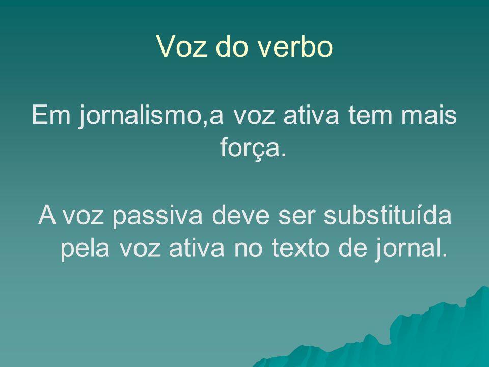 Voz do verbo Em jornalismo,a voz ativa tem mais força. A voz passiva deve ser substituída pela voz ativa no texto de jornal.