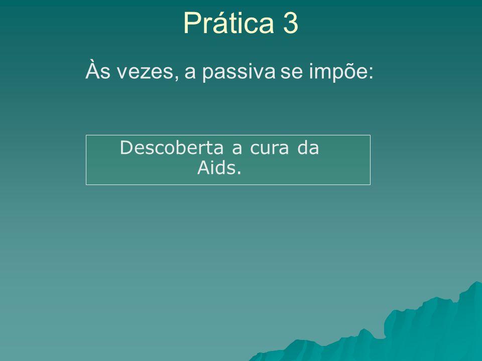 Prática 3 Descoberta a cura da Aids. Às vezes, a passiva se impõe: