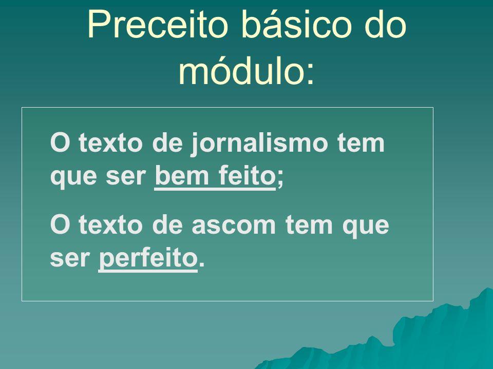Preceito básico do módulo: O texto de jornalismo tem que ser bem feito; O texto de ascom tem que ser perfeito.