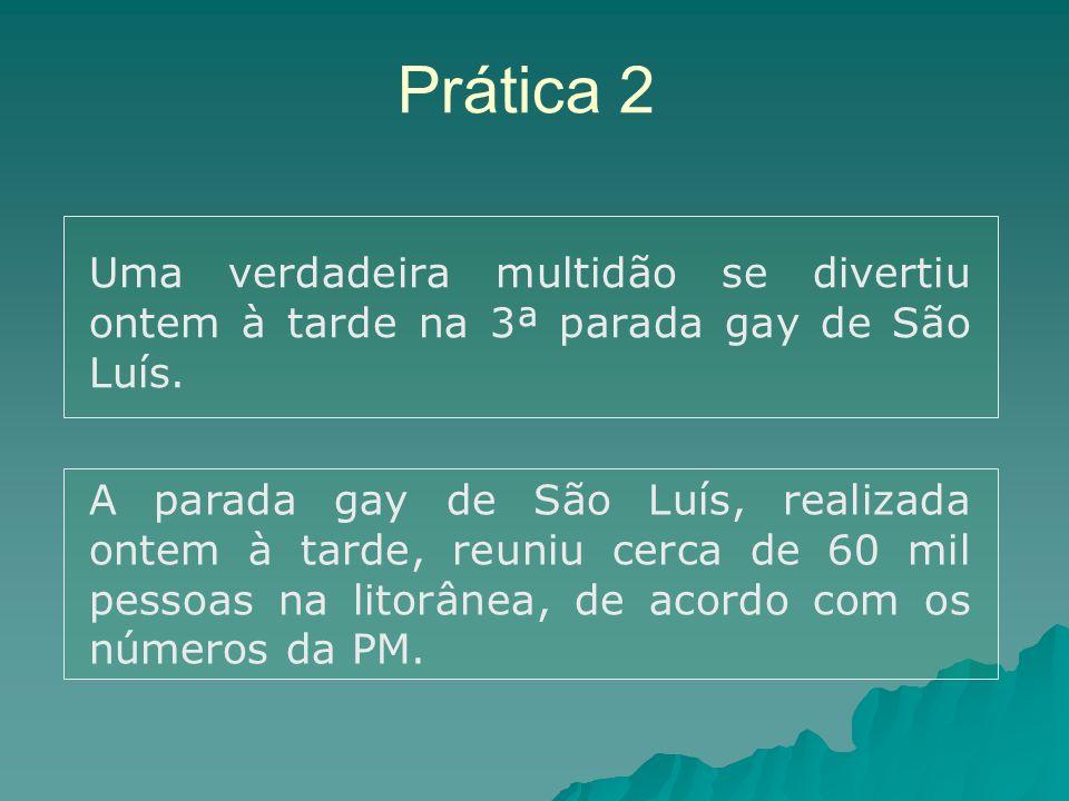 Prática 2 Uma verdadeira multidão se divertiu ontem à tarde na 3ª parada gay de São Luís. A parada gay de São Luís, realizada ontem à tarde, reuniu ce