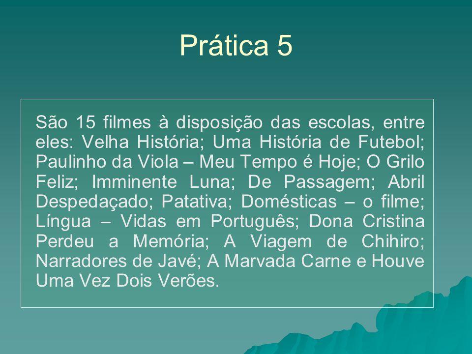 Prática 5 São 15 filmes à disposição das escolas, entre eles: Velha História; Uma História de Futebol; Paulinho da Viola – Meu Tempo é Hoje; O Grilo F