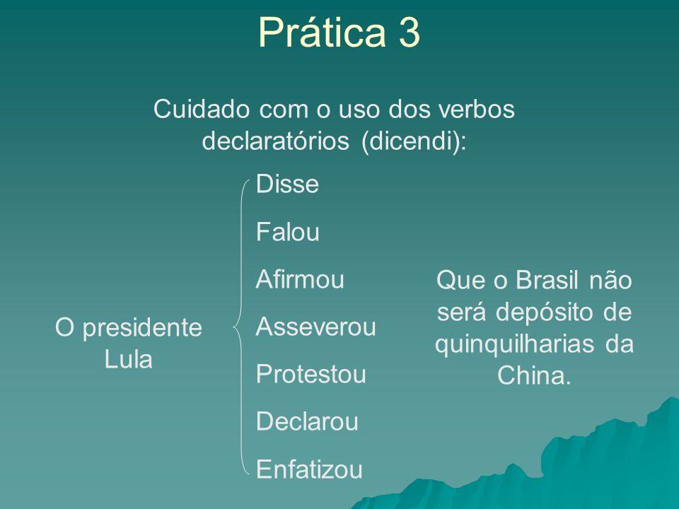 Prática 3 Cuidado com o uso dos verbos declaratórios (dicendi): O presidente Lula Disse Falou Afirmou Asseverou Protestou Declarou Enfatizou Que o Brasil não será depósito de quinquilharias da China.