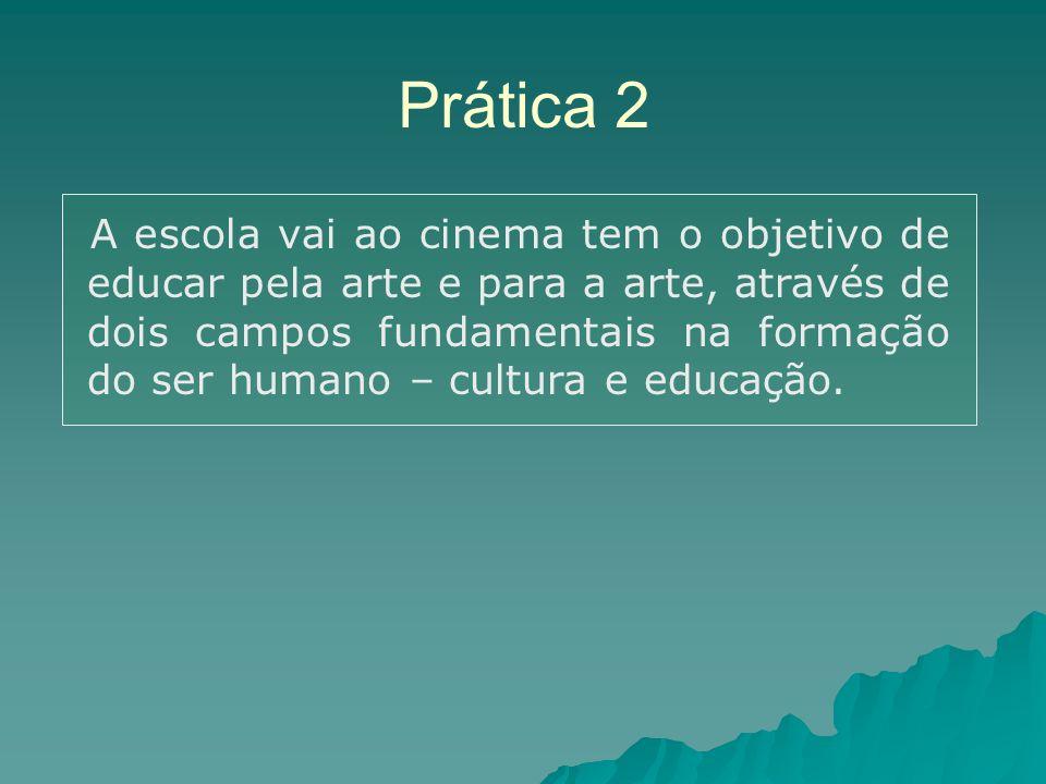 Prática 2 A escola vai ao cinema tem o objetivo de educar pela arte e para a arte, através de dois campos fundamentais na formação do ser humano – cultura e educação.