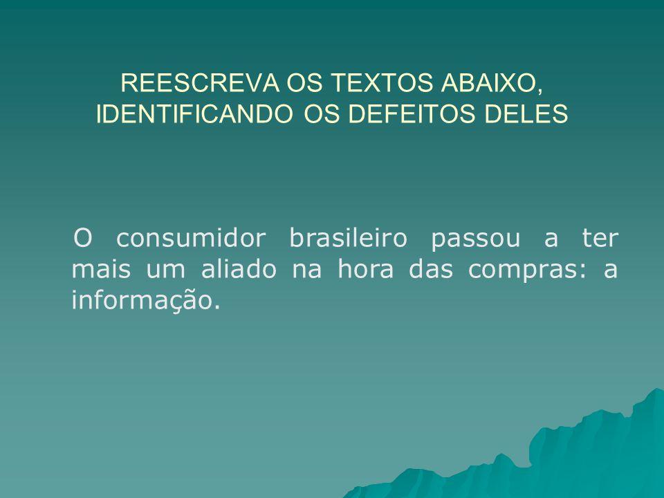 REESCREVA OS TEXTOS ABAIXO, IDENTIFICANDO OS DEFEITOS DELES O consumidor brasileiro passou a ter mais um aliado na hora das compras: a informação.
