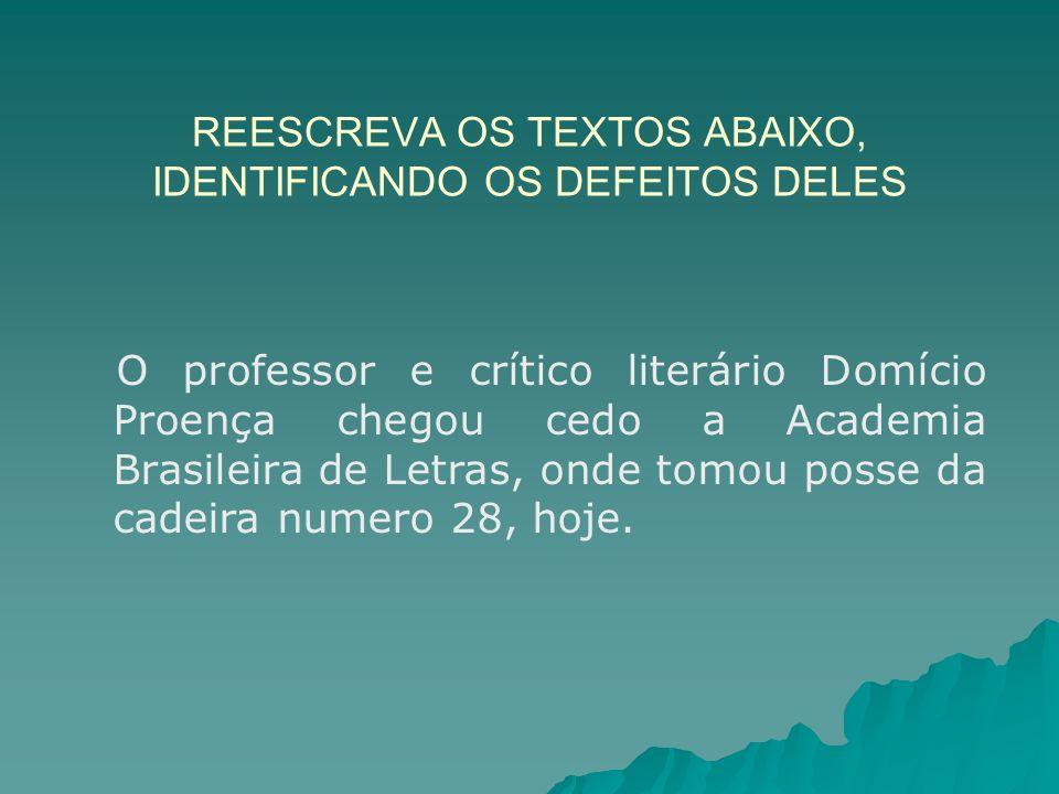 REESCREVA OS TEXTOS ABAIXO, IDENTIFICANDO OS DEFEITOS DELES O professor e crítico literário Domício Proença chegou cedo a Academia Brasileira de Letra