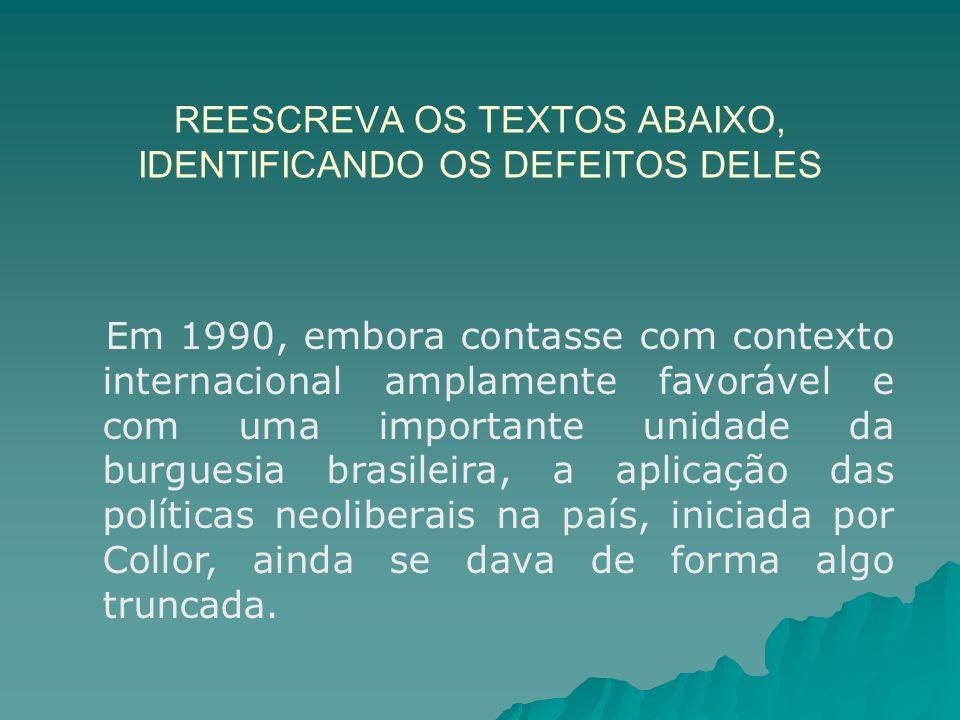 REESCREVA OS TEXTOS ABAIXO, IDENTIFICANDO OS DEFEITOS DELES Em 1990, embora contasse com contexto internacional amplamente favorável e com uma importante unidade da burguesia brasileira, a aplicação das políticas neoliberais na país, iniciada por Collor, ainda se dava de forma algo truncada.