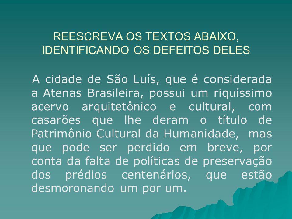 REESCREVA OS TEXTOS ABAIXO, IDENTIFICANDO OS DEFEITOS DELES A cidade de São Luís, que é considerada a Atenas Brasileira, possui um riquíssimo acervo a