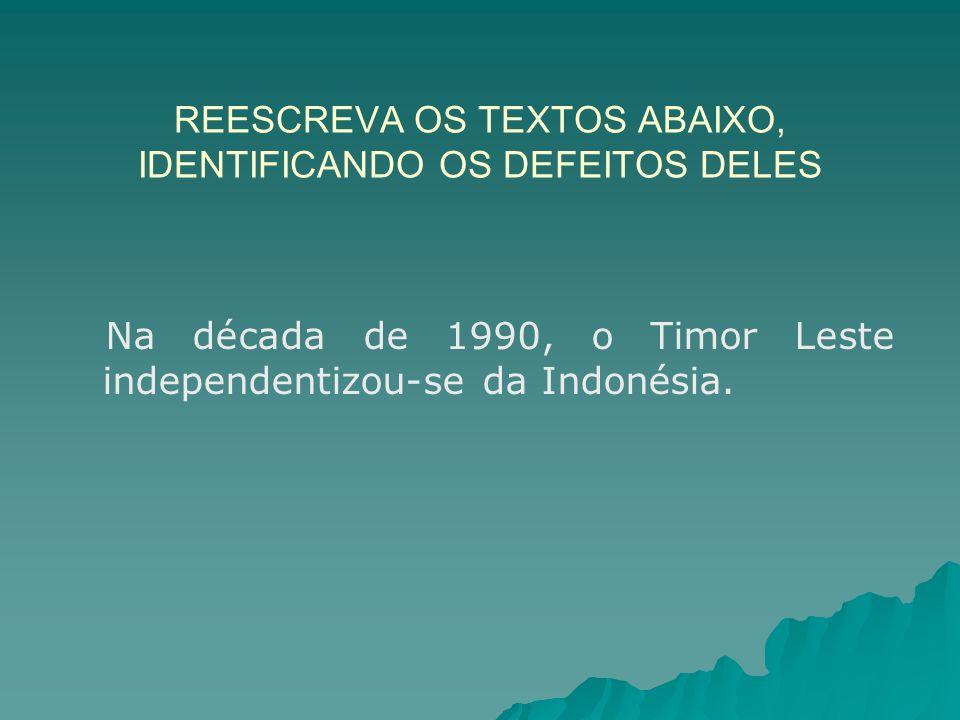 REESCREVA OS TEXTOS ABAIXO, IDENTIFICANDO OS DEFEITOS DELES Na década de 1990, o Timor Leste independentizou-se da Indonésia.