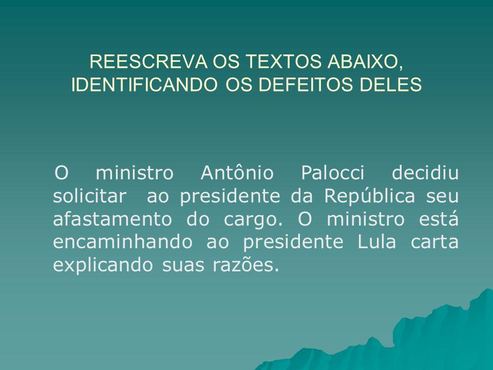 REESCREVA OS TEXTOS ABAIXO, IDENTIFICANDO OS DEFEITOS DELES O ministro Antônio Palocci decidiu solicitar ao presidente da República seu afastamento do cargo.