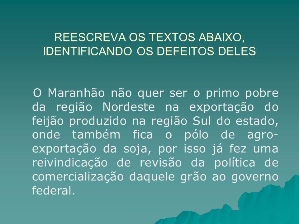 REESCREVA OS TEXTOS ABAIXO, IDENTIFICANDO OS DEFEITOS DELES O Maranhão não quer ser o primo pobre da região Nordeste na exportação do feijão produzido