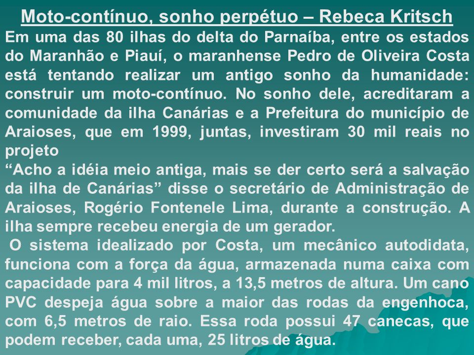 Moto-contínuo, sonho perpétuo – Rebeca Kritsch Em uma das 80 ilhas do delta do Parnaíba, entre os estados do Maranhão e Piauí, o maranhense Pedro de Oliveira Costa está tentando realizar um antigo sonho da humanidade: construir um moto-contínuo.