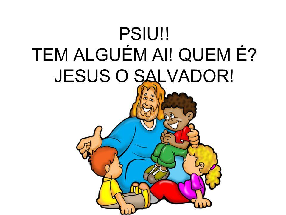 PSIU!! TEM ALGUÉM AI! QUEM É? JESUS O SALVADOR!