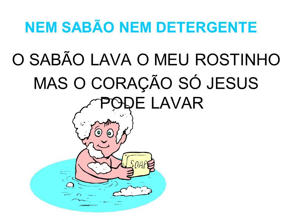 NEM SABÃO NEM DETERGENTE O SABÃO LAVA O MEU ROSTINHO MAS O CORAÇÃO SÓ JESUS PODE LAVAR