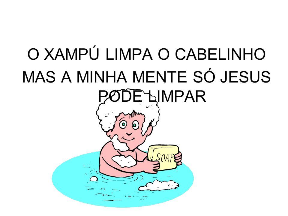 O XAMPÚ LIMPA O CABELINHO MAS A MINHA MENTE SÓ JESUS PODE LIMPAR
