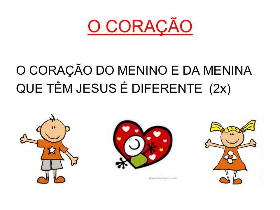 O CORAÇÃO O CORAÇÃO DO MENINO E DA MENINA QUE TÊM JESUS É DIFERENTE (2x)