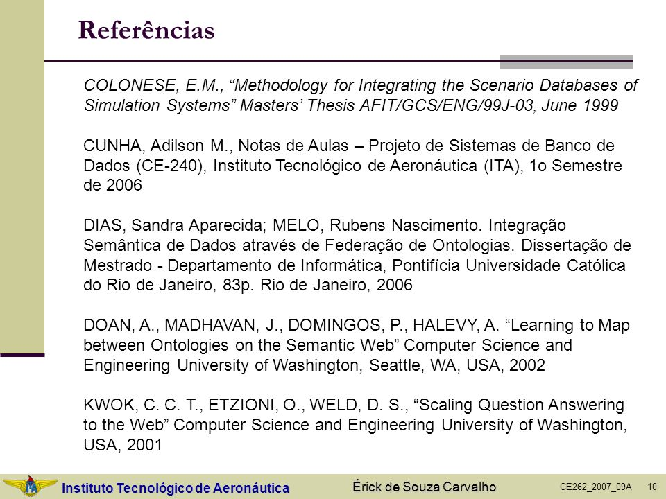 Instituto Tecnológico de Aeronáutica CE262_2007_09A Érick de Souza Carvalho 10 Referências COLONESE, E.M., Methodology for Integrating the Scenario Da