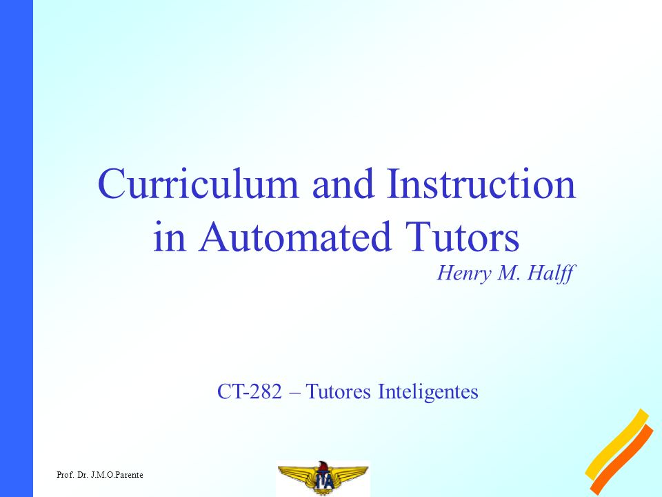 Prof. Dr. J.M.O.Parente Curriculum and Instruction in Automated Tutors Henry M. Halff CT-282 – Tutores Inteligentes