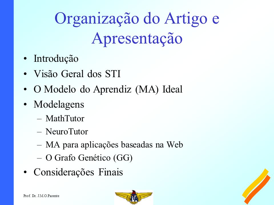 Prof. Dr. J.M.O.Parente Organização do Artigo e Apresentação Introdução Visão Geral dos STI O Modelo do Aprendiz (MA) Ideal Modelagens –MathTutor –Neu