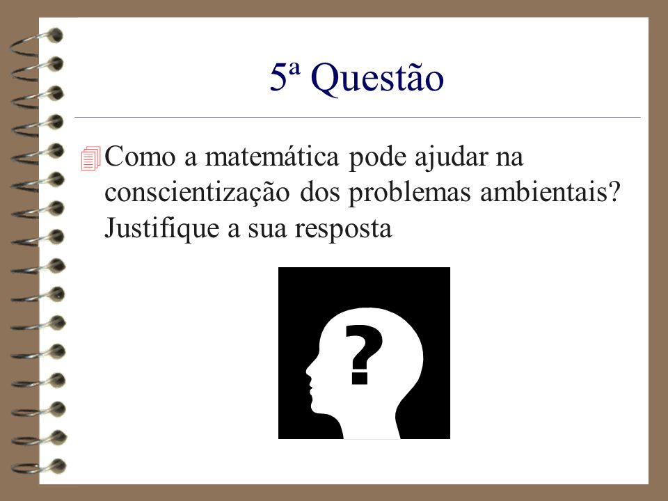 5ª Questão 4 Como a matemática pode ajudar na conscientização dos problemas ambientais? Justifique a sua resposta