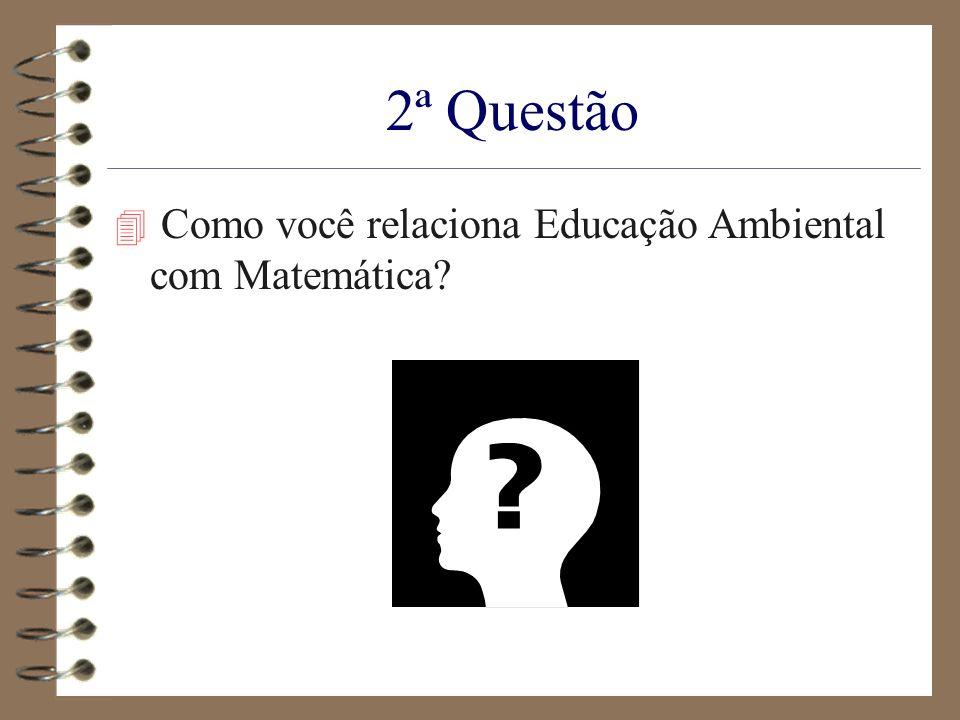 2ª Questão 4 Como você relaciona Educação Ambiental com Matemática?