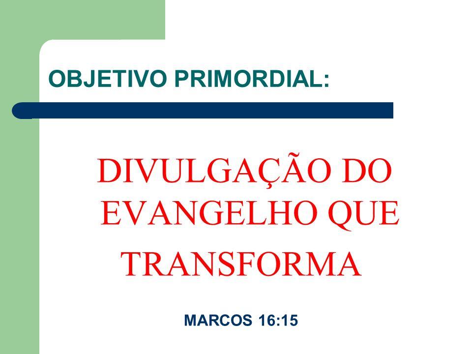 OBJETIVO PRIMORDIAL: DIVULGAÇÃO DO EVANGELHO QUE TRANSFORMA MARCOS 16:15