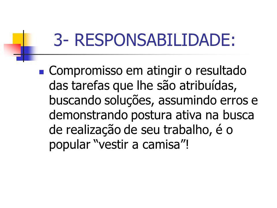 3- RESPONSABILIDADE: Compromisso em atingir o resultado das tarefas que lhe são atribuídas, buscando soluções, assumindo erros e demonstrando postura