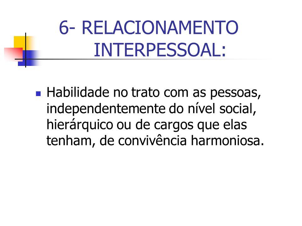 6- RELACIONAMENTO INTERPESSOAL: Habilidade no trato com as pessoas, independentemente do nível social, hierárquico ou de cargos que elas tenham, de co