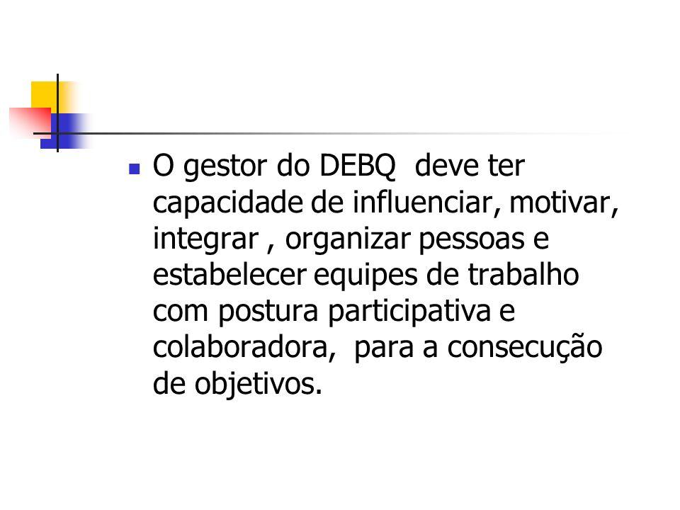 O gestor do DEBQ deve ter capacidade de influenciar, motivar, integrar, organizar pessoas e estabelecer equipes de trabalho com postura participativa
