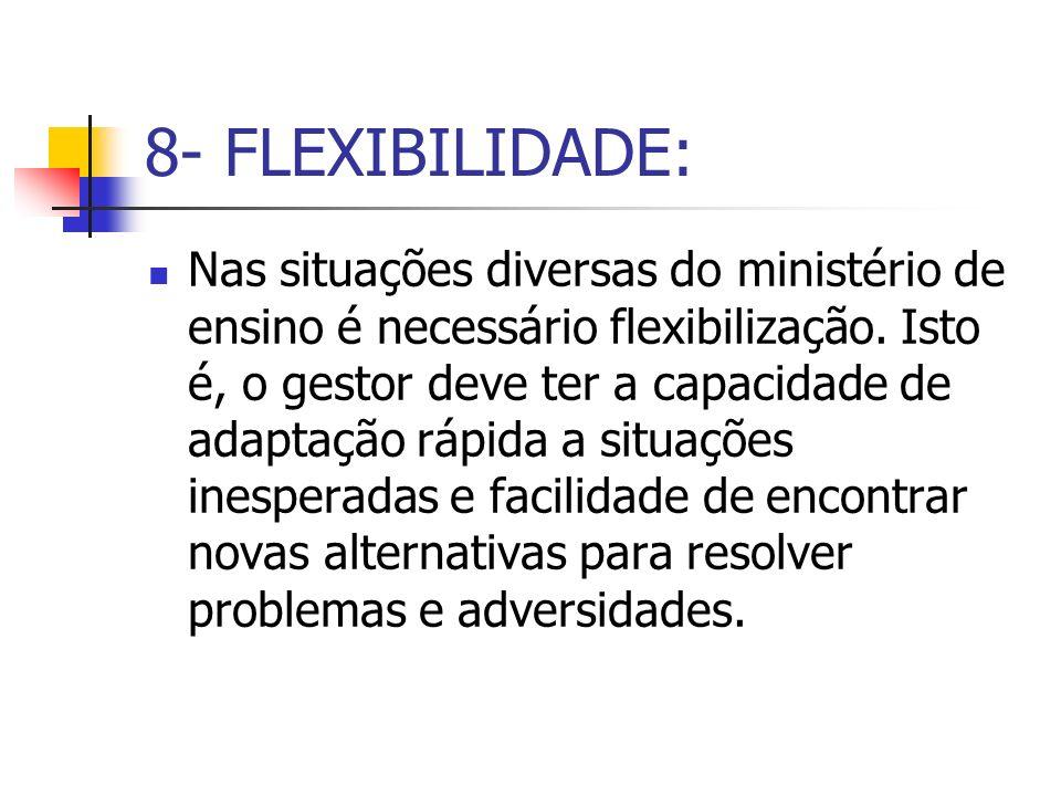 8- FLEXIBILIDADE: Nas situações diversas do ministério de ensino é necessário flexibilização. Isto é, o gestor deve ter a capacidade de adaptação rápi