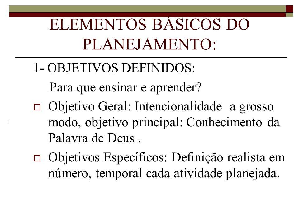 ELEMENTOS BÁSICOS DO PLANEJAMENTO: 1- OBJETIVOS DEFINIDOS: Para que ensinar e aprender? Objetivo Geral: Intencionalidade a grosso modo, objetivo princ