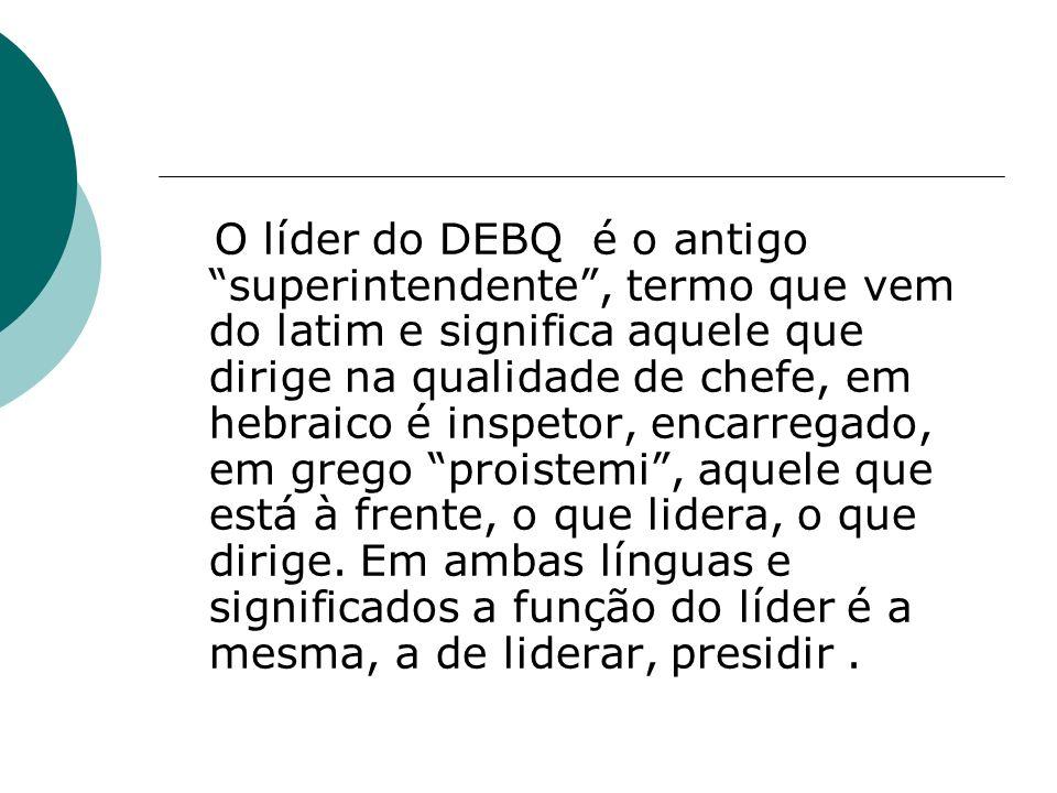 O líder do DEBQ é o antigo superintendente, termo que vem do latim e significa aquele que dirige na qualidade de chefe, em hebraico é inspetor, encarr