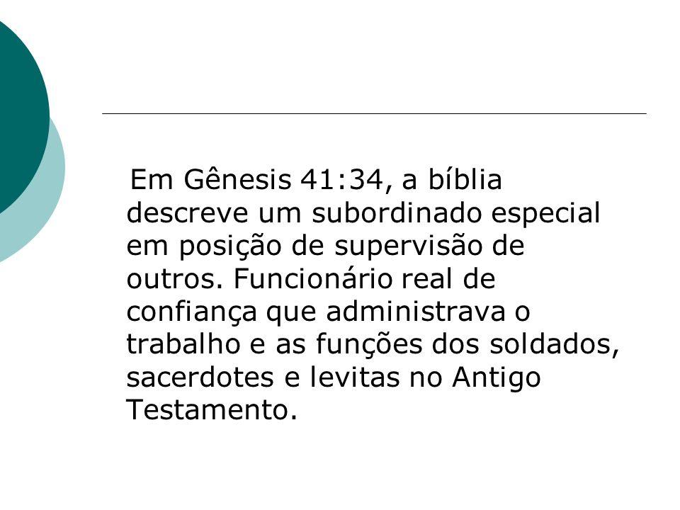Em Gênesis 41:34, a bíblia descreve um subordinado especial em posição de supervisão de outros. Funcionário real de confiança que administrava o traba