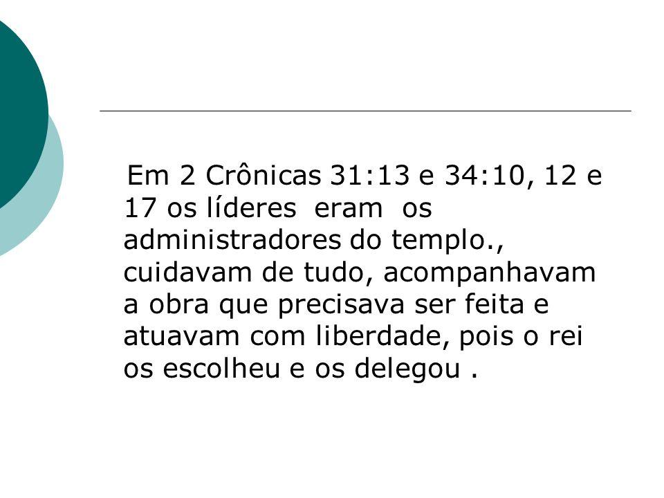 Em 2 Crônicas 31:13 e 34:10, 12 e 17 os líderes eram os administradores do templo., cuidavam de tudo, acompanhavam a obra que precisava ser feita e at