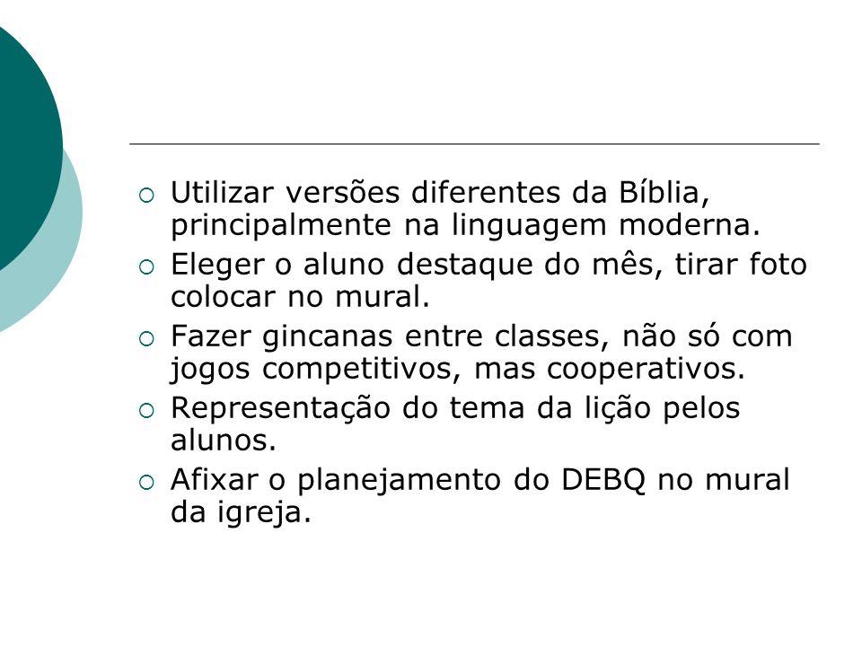 Utilizar versões diferentes da Bíblia, principalmente na linguagem moderna. Eleger o aluno destaque do mês, tirar foto colocar no mural. Fazer gincana