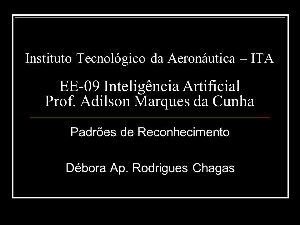 Instituto Tecnológico da Aeronáutica – ITA EE-09 Inteligência Artificial Prof. Adilson Marques da Cunha Padrões de Reconhecimento Débora Ap. Rodrigues