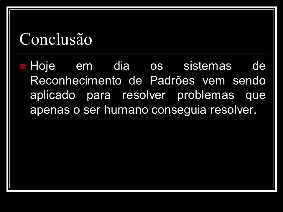 Conclusão Hoje em dia os sistemas de Reconhecimento de Padrões vem sendo aplicado para resolver problemas que apenas o ser humano conseguia resolver.