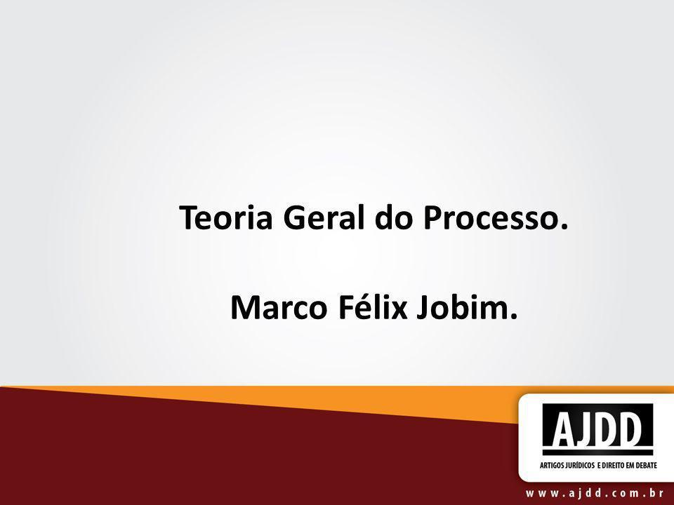 Teoria Geral do Processo. Marco Félix Jobim.